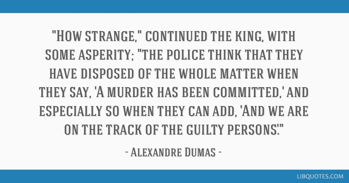 How strange, continued the king, with some asperity; the police think that they have disposed of the whole matter when they say, 'A murder has been...