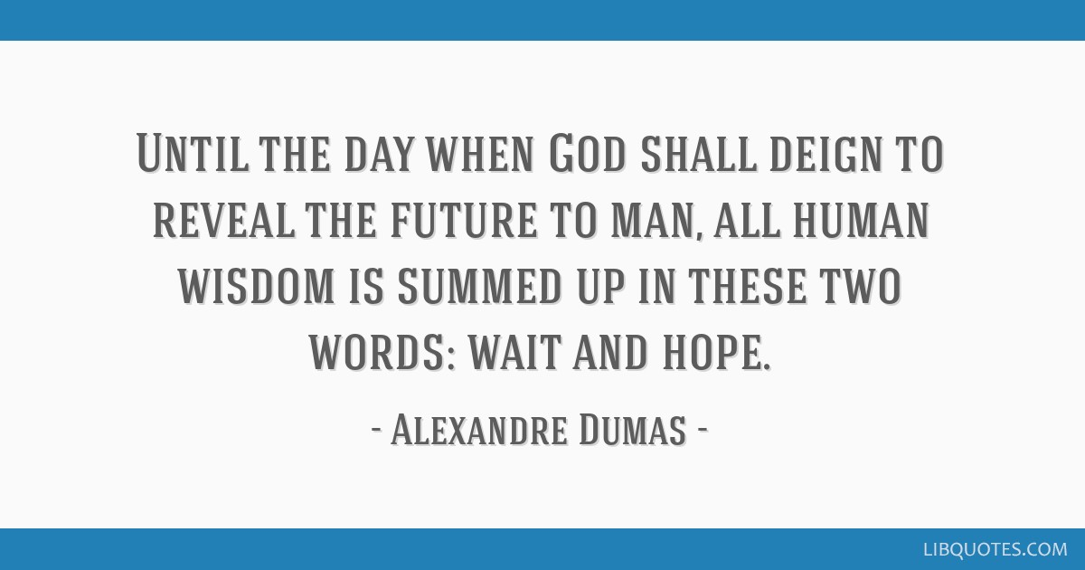 Until the day when God shall deign to reveal the future to man, all human wisdom is summed up in these two words: wait and hope.