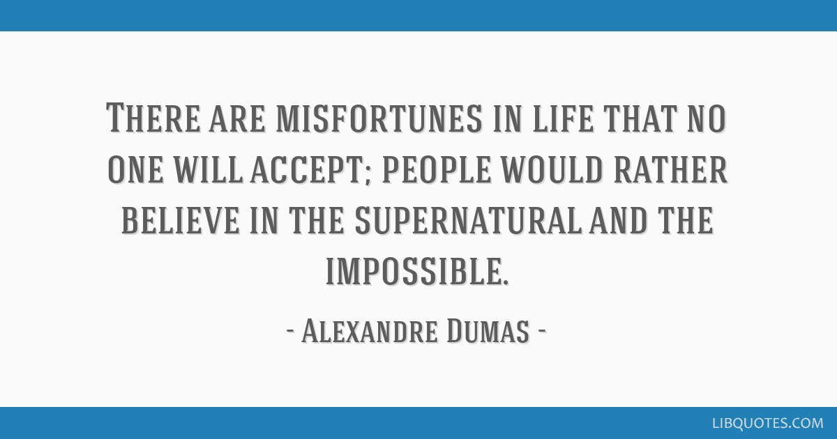 There are misfortunes in life that no one will accept; people would rather believe in the supernatural and the impossible.