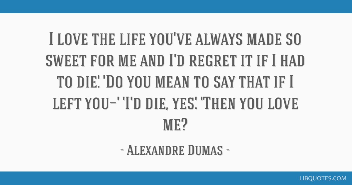 I love the life you've always made so sweet for me and I'd regret it if I had to die.' 'Do you mean to say that if I left you—' 'I'd die, yes.'...
