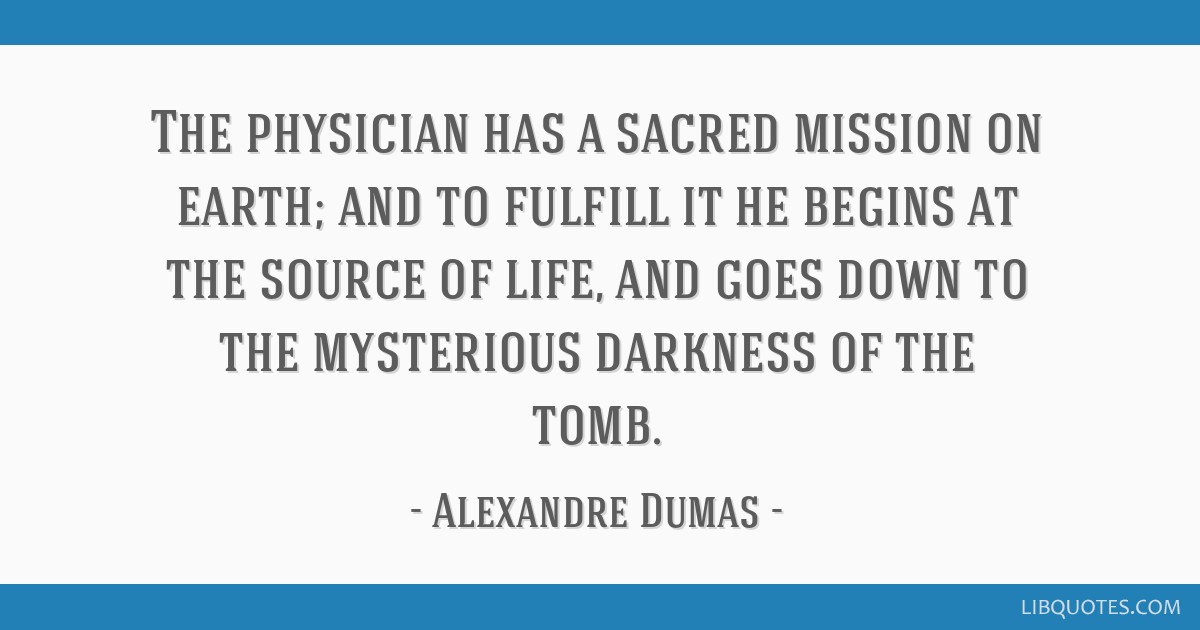 The physician has a sacred mission on earth; and to fulfill it he begins at the source of life, and goes down to the mysterious darkness of the tomb.