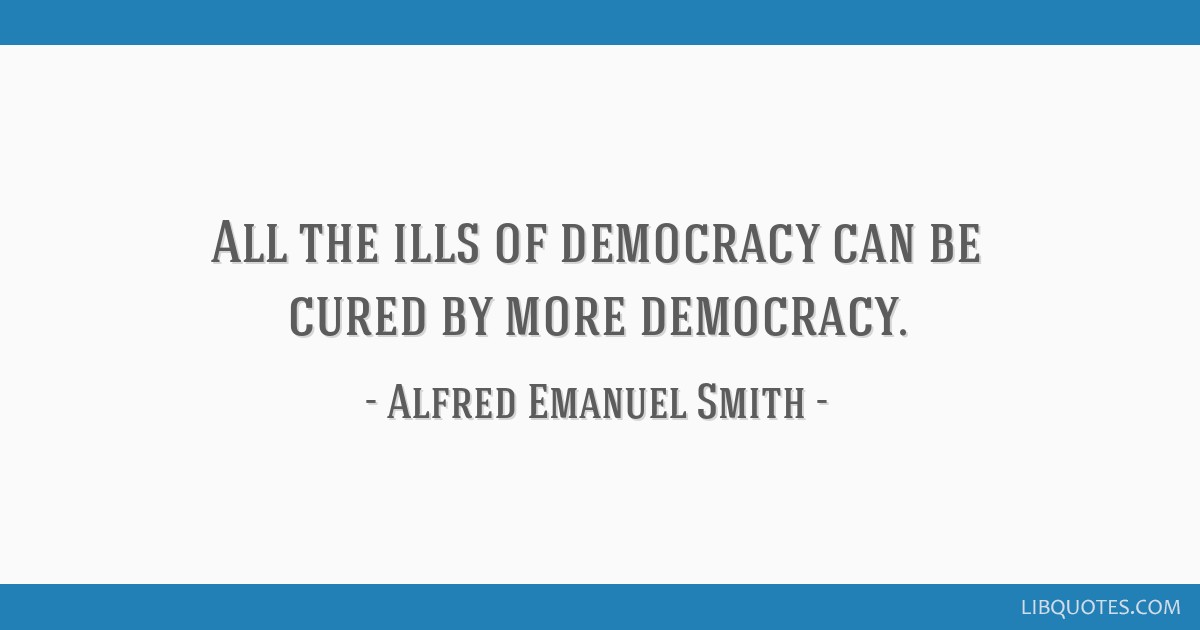All the ills of democracy can be cured by more democracy.