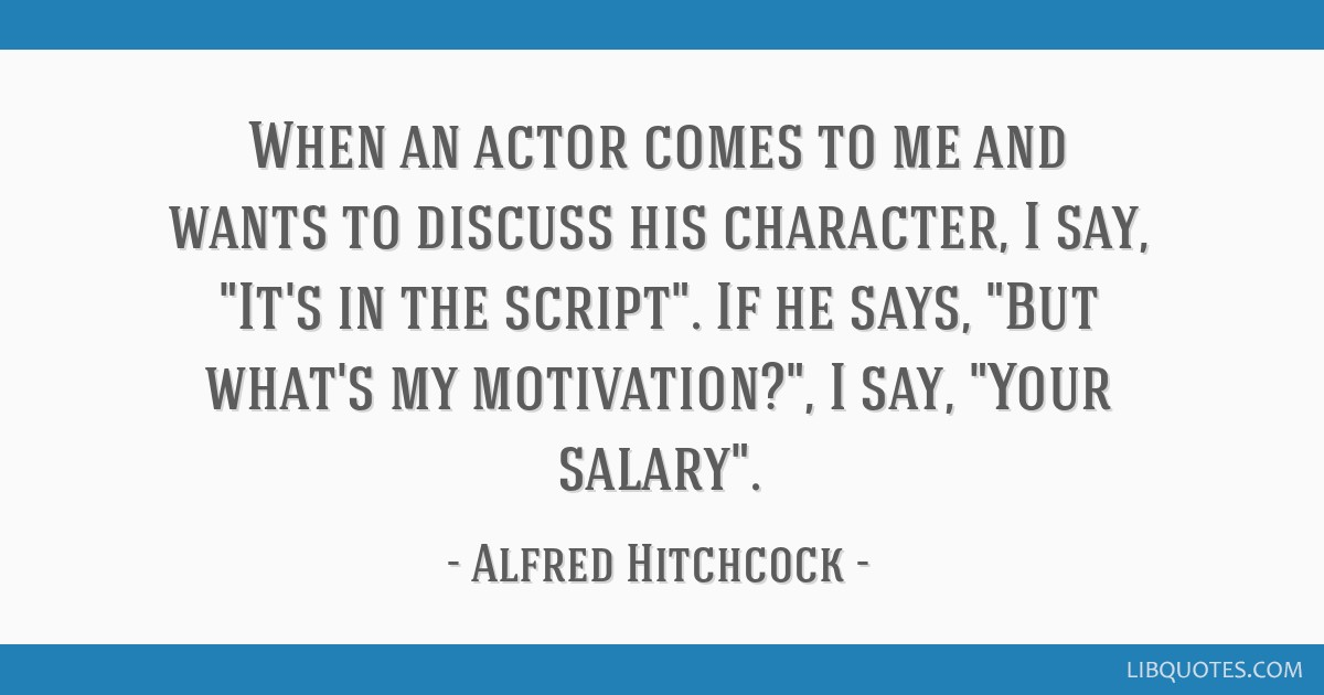 When an actor comes to me and wants to discuss his character, I say, It's in the script. If he says, But what's my motivation?, I say, Your salary.
