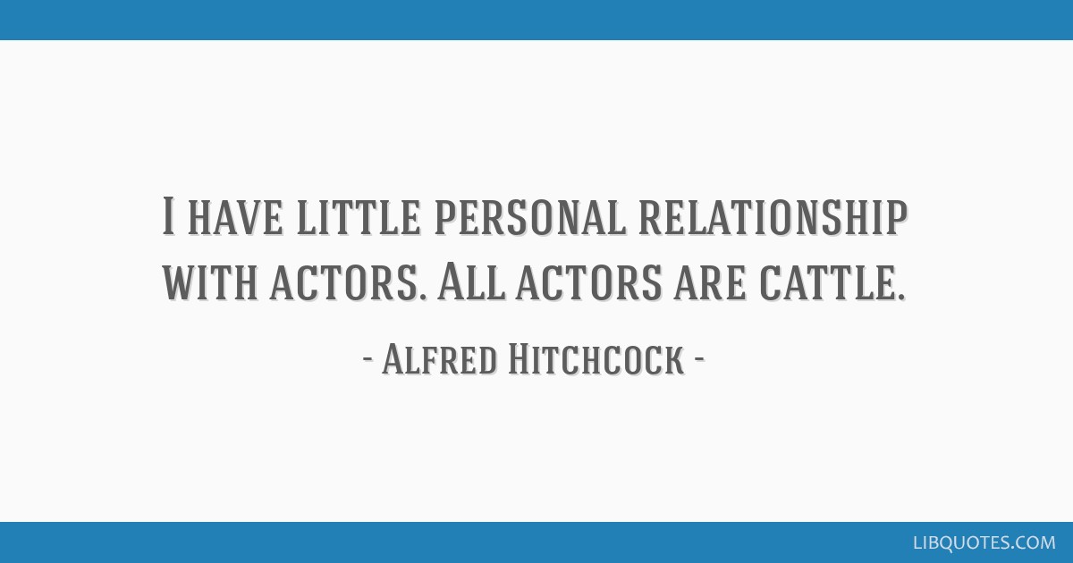 I have little personal relationship with actors. All actors are cattle.