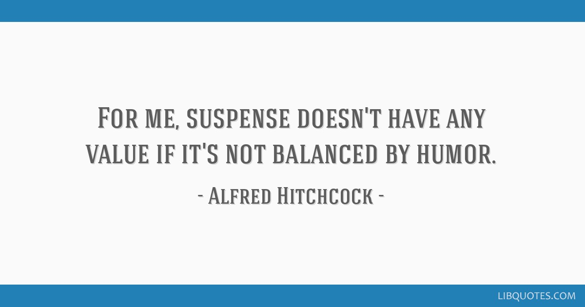 For me, suspense doesn't have any value if it's not balanced by humor.