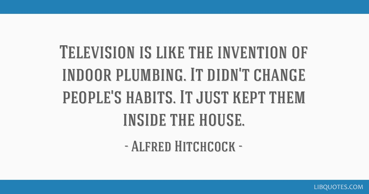 Television is like the invention of indoor plumbing. It didn't change people's habits. It just kept them inside the house.