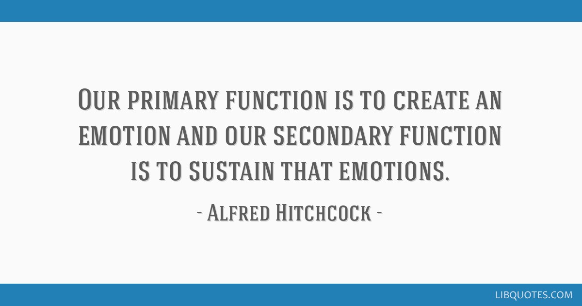 Our primary function is to create an emotion and our secondary function is to sustain that emotions.