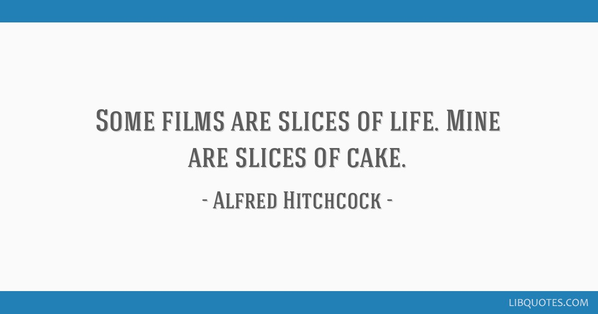 Some Films Are Slices Of Life Mine Are Slices Of Cake