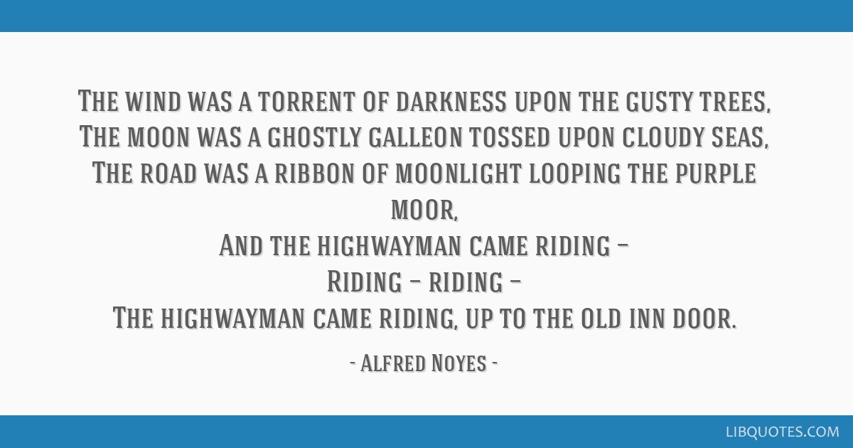 The wind was a torrent of darkness upon the gusty trees, The moon was a ghostly galleon tossed upon cloudy seas, The road was a ribbon of moonlight...