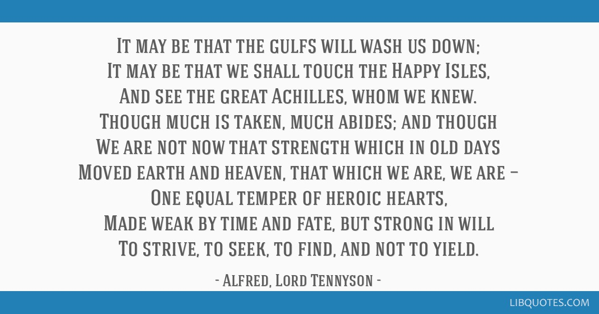 It may be that the gulfs will wash us down; It may be that we shall touch the Happy Isles, And see the great Achilles, whom we knew. Though much is...