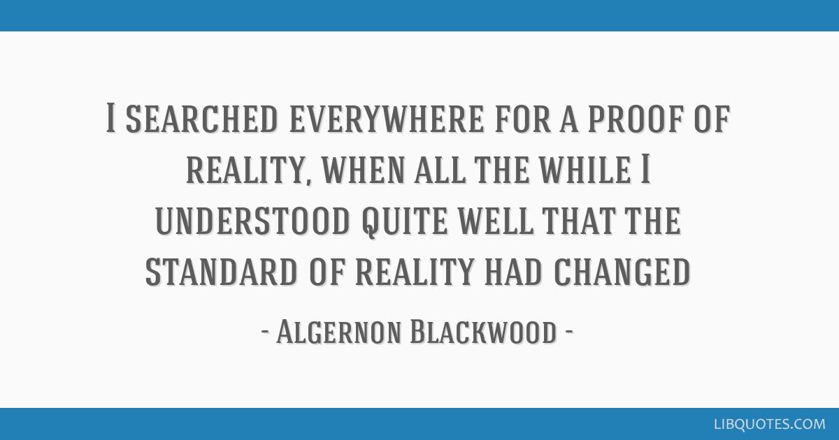 I searched everywhere for a proof of reality, when all the while I understood quite well that the standard of reality had changed