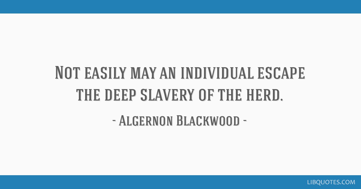 Not easily may an individual escape the deep slavery of the herd.