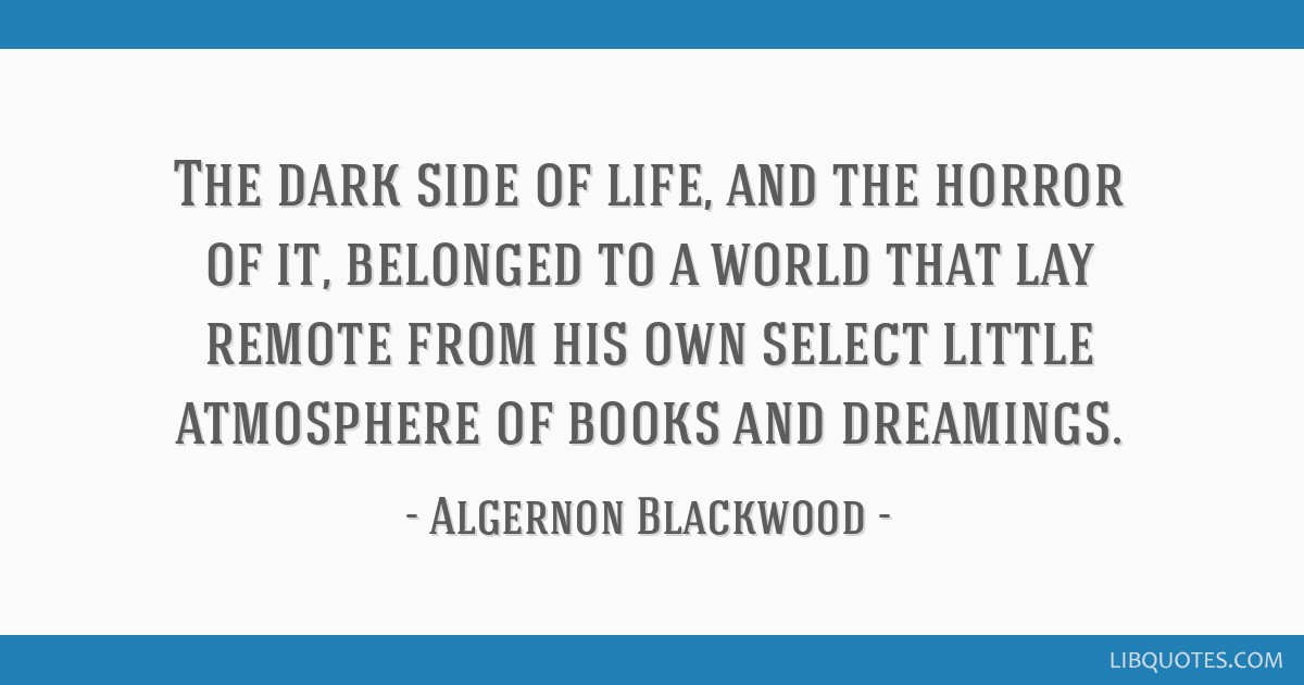 The dark side of life, and the horror of it, belonged to a world that lay remote from his own select little atmosphere of books and dreamings.