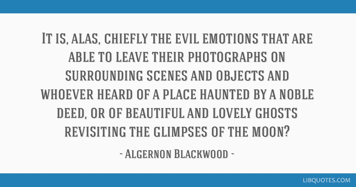 It is, alas, chiefly the evil emotions that are able to leave their photographs on surrounding scenes and objects and whoever heard of a place...