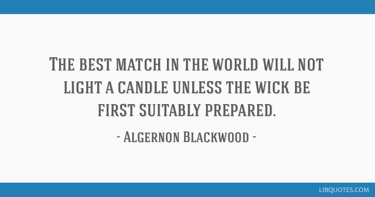 The best match in the world will not light a candle unless the wick be first suitably prepared.