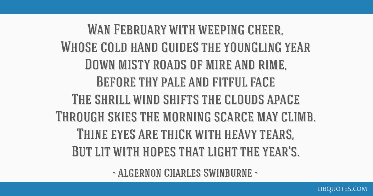 Wan February with weeping cheer, Whose cold hand guides the youngling year Down misty roads of mire and rime, Before thy pale and fitful face The...