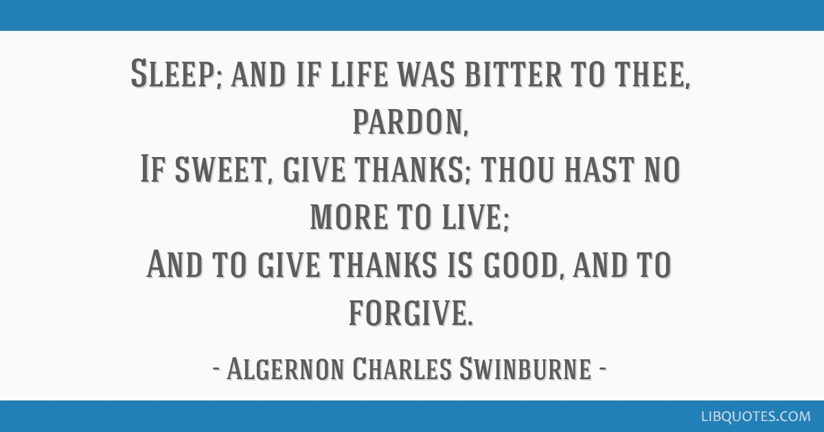 Sleep; and if life was bitter to thee, pardon, If sweet, give thanks; thou hast no more to live; And to give thanks is good, and to forgive.