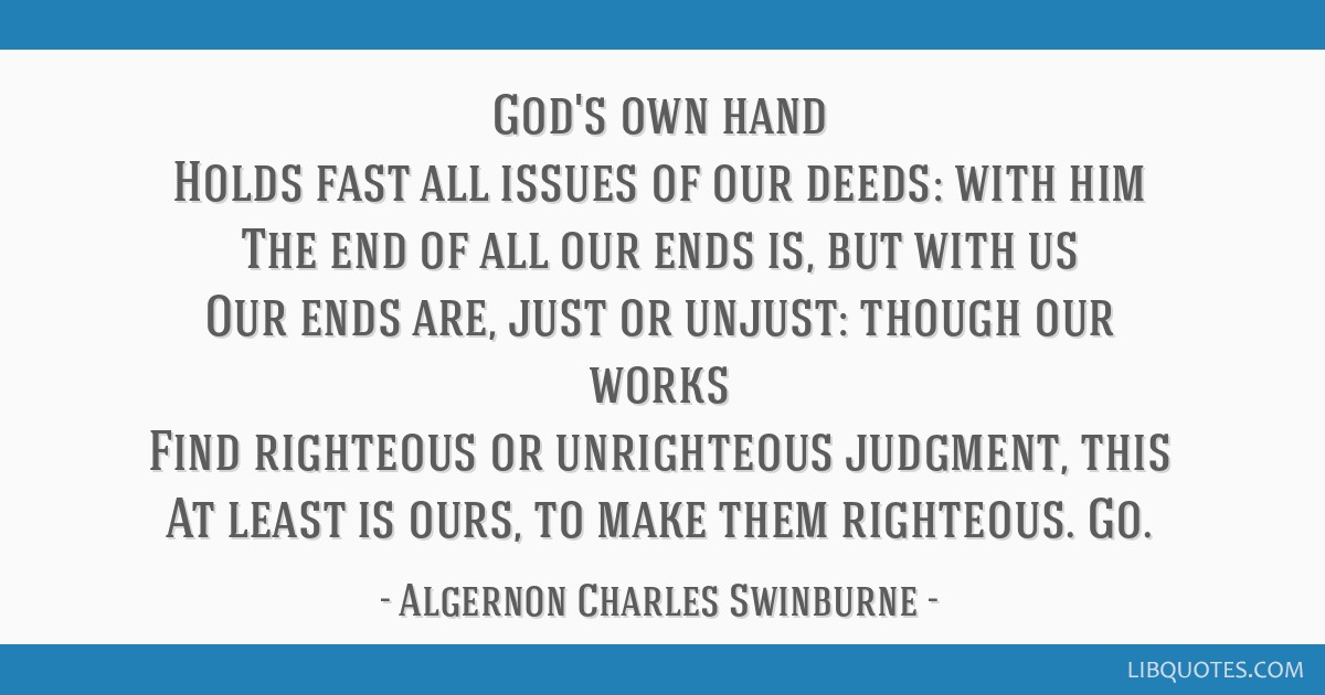 God's own hand Holds fast all issues of our deeds: with him The end of all our ends is, but with us Our ends are, just or unjust: though our works...