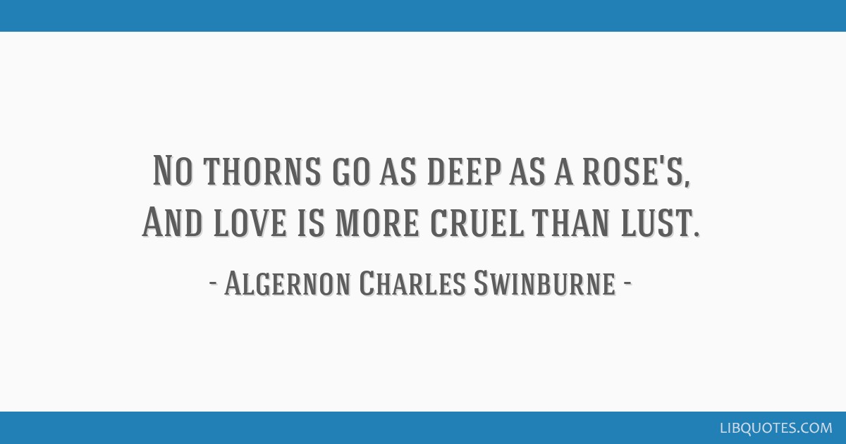 No thorns go as deep as a rose's, And love is more cruel than lust.