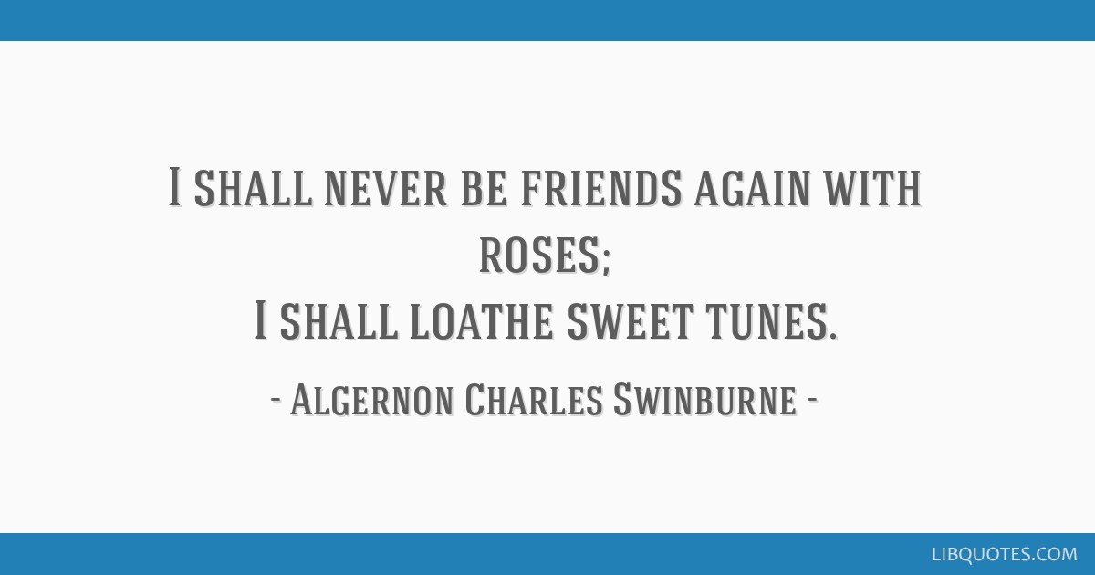 I shall never be friends again with roses; I shall loathe sweet tunes.