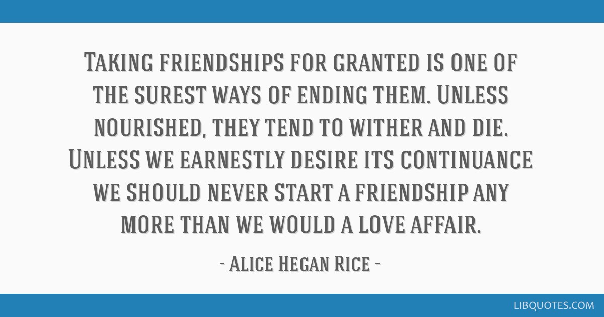 Taking friendships for granted is one of the surest ways of