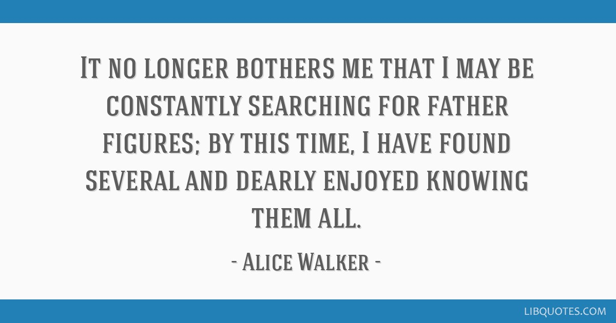 It no longer bothers me that I may be constantly searching for father figures; by this time, I have found several and dearly enjoyed knowing them all.