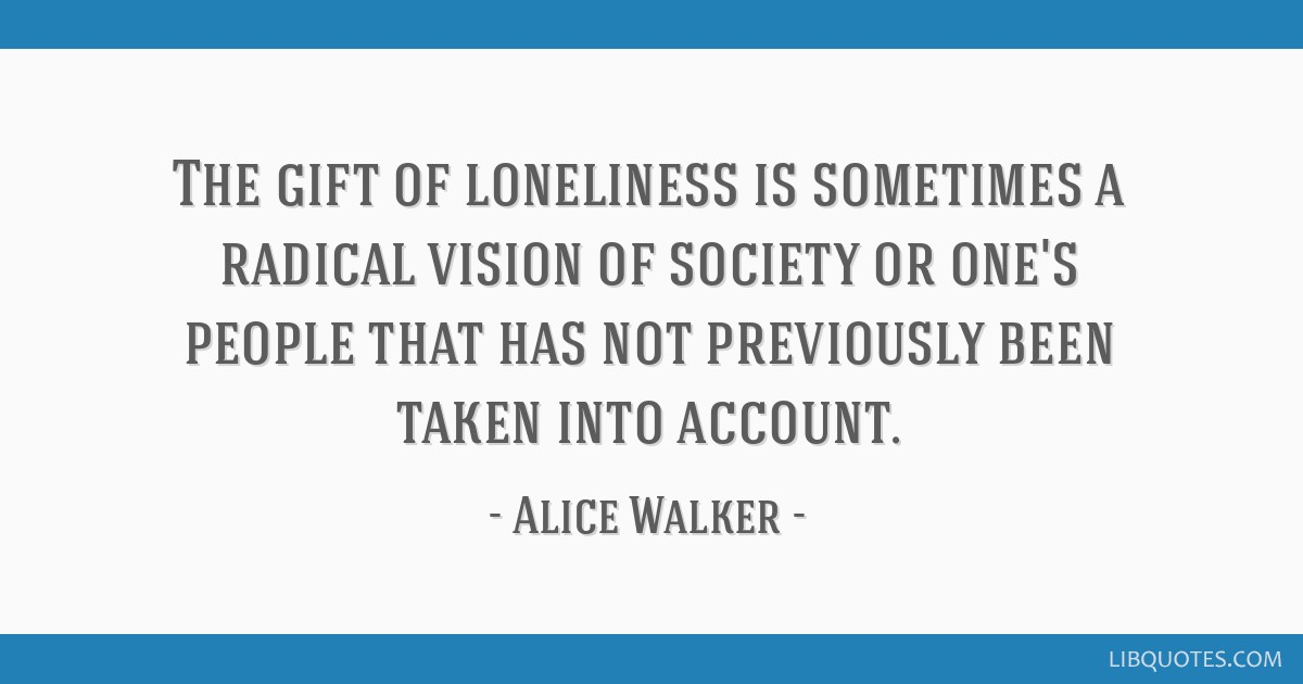 The gift of loneliness is sometimes a radical vision of society or one's people that has not previously been taken into account.