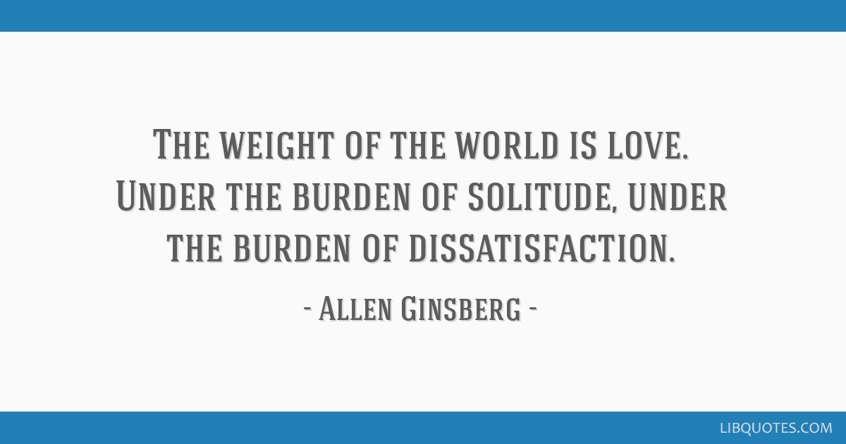 The weight of the world is love. Under the burden of solitude, under the burden of dissatisfaction.