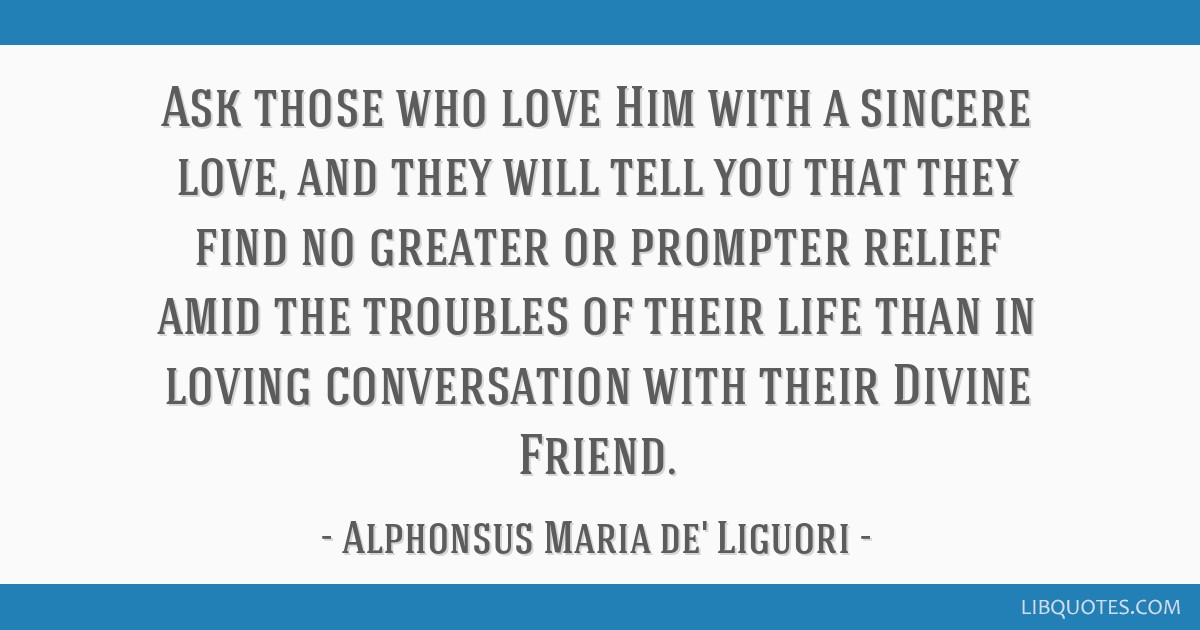 Ask those who love Him with a sincere love, and they will tell you that they find no greater or prompter relief amid the troubles of their life than...