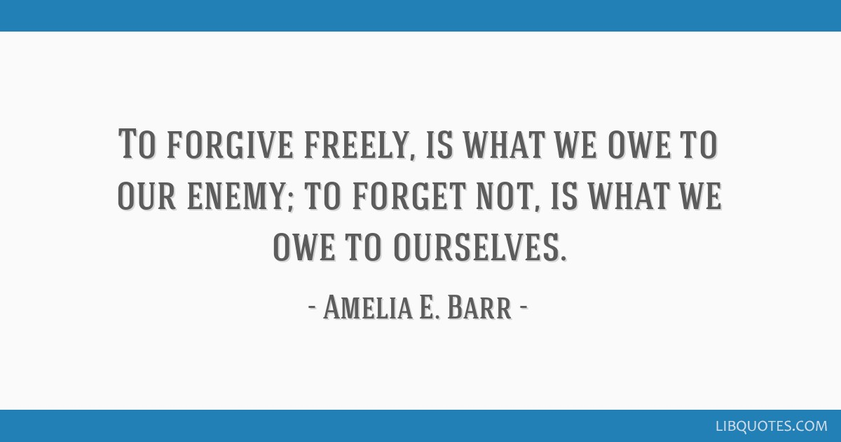 To forgive freely, is what we owe to our enemy; to forget not, is what we owe to ourselves.