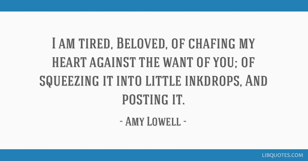 I am tired, Beloved, of chafing my heart against the want of you; of squeezing it into little inkdrops, And posting it.