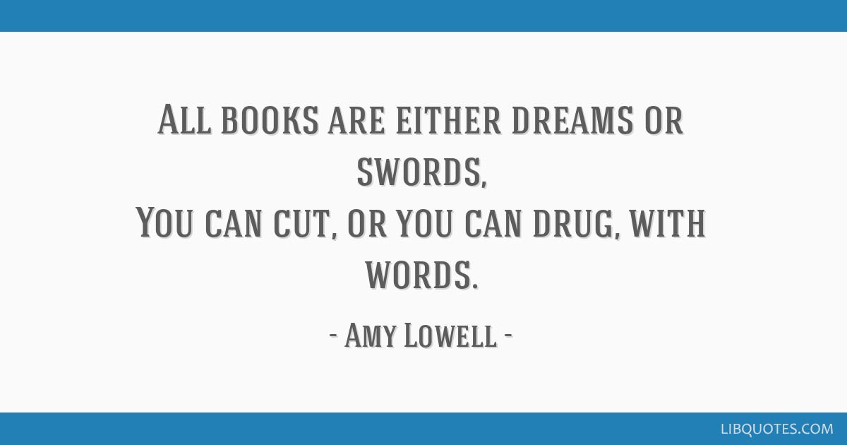 All books are either dreams or swords, You can cut, or you can drug, with words.