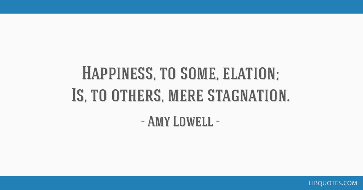Happiness, to some, elation; Is, to others, mere stagnation.