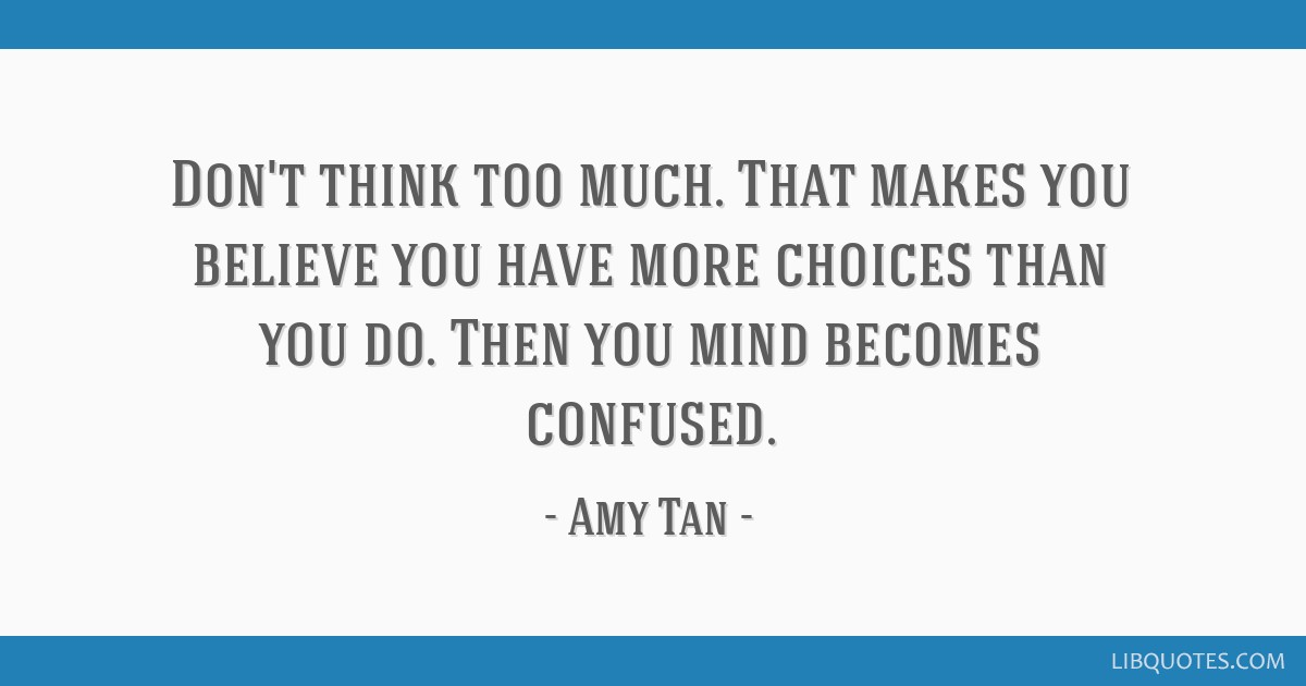 Dont Think Too Much That Makes You Believe You Have More Choices