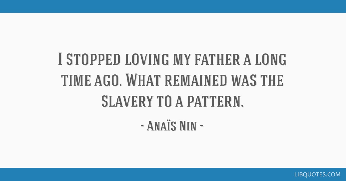 I stopped loving my father a long time ago. What remained was the slavery to a pattern.
