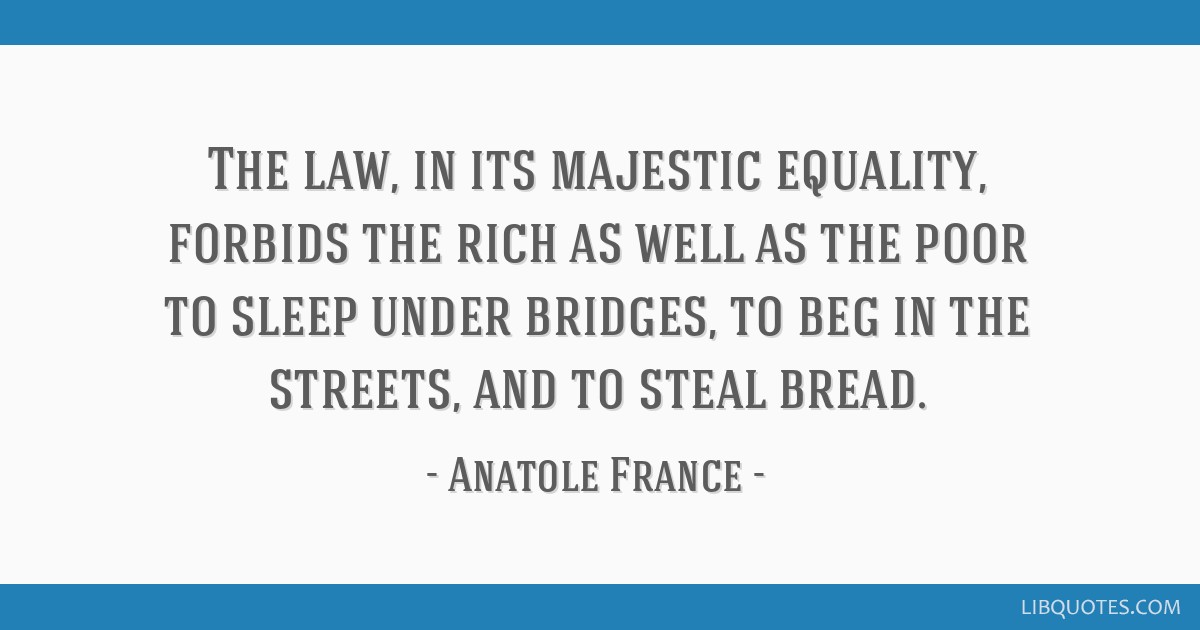 The law, in its majestic equality, forbids the rich as well as the poor to sleep under bridges, to beg in the streets, and to steal bread.