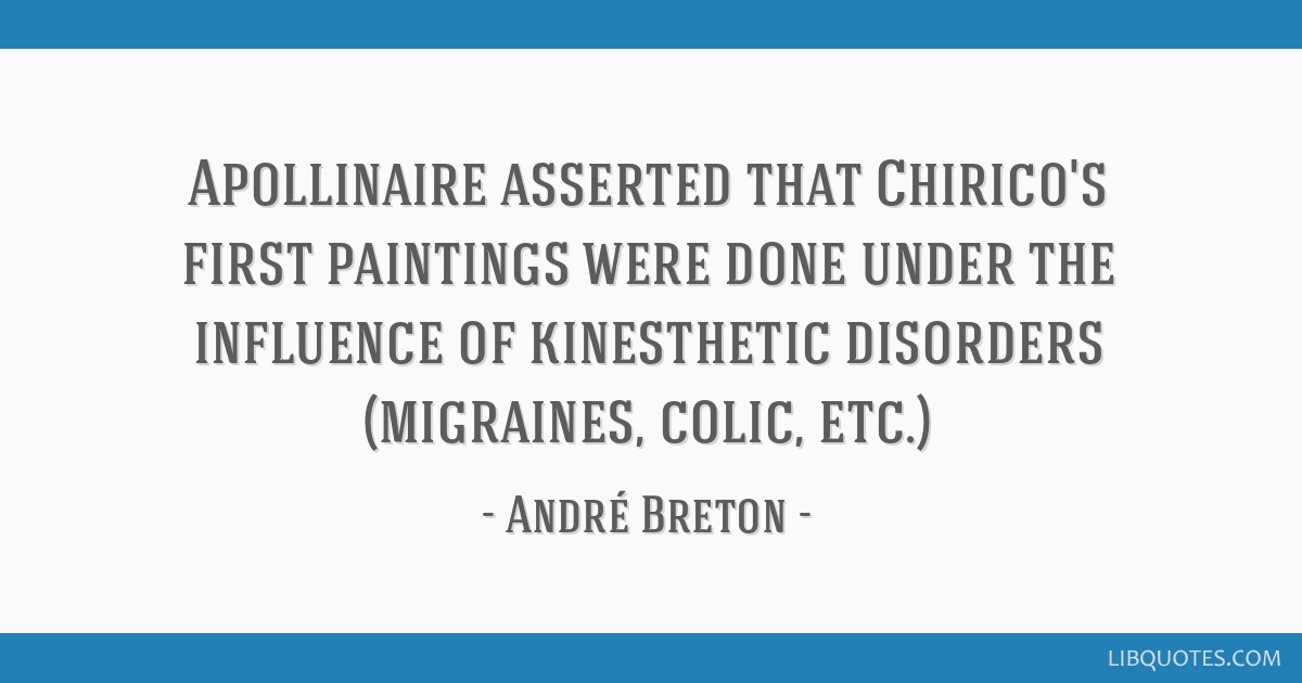Apollinaire asserted that Chirico's first paintings were done under the influence of kinesthetic disorders (migraines, colic, etc.)