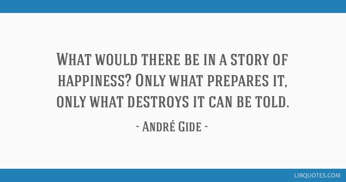 What would there be in a story of happiness? Only what prepares it, only what destroys it can be told.