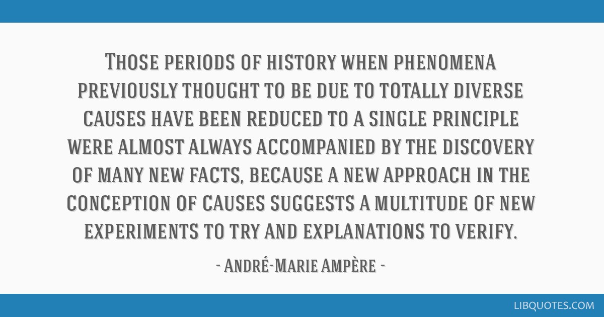 Those periods of history when phenomena previously thought to be due to totally diverse causes have been reduced to a single principle were almost...