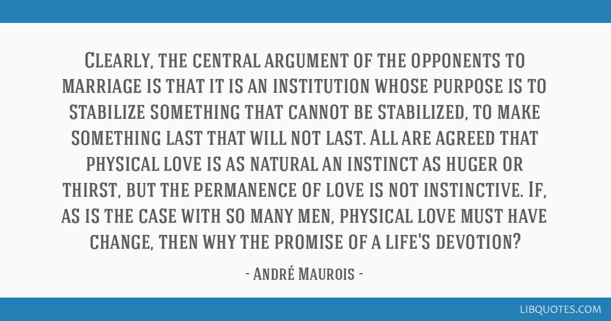 Clearly, the central argument of the opponents to marriage is that it is an institution whose purpose is to stabilize something that cannot be...