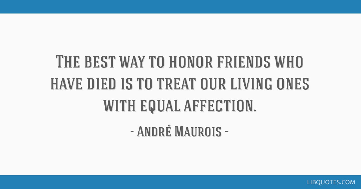 The best way to honor friends who have died is to treat our living ones with equal affection.