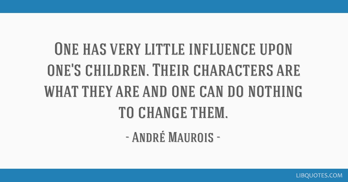 One has very little influence upon one's children. Their characters are what they are and one can do nothing to change them.