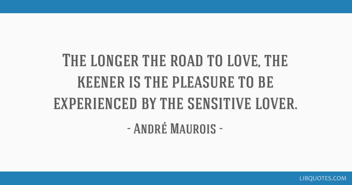 The longer the road to love, the keener is the pleasure to be experienced by the sensitive lover.