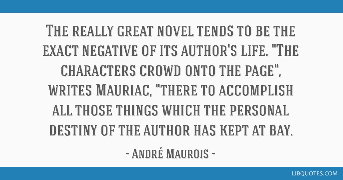 The really great novel tends to be the exact negative of its author's life. The characters crowd onto the page, writes Mauriac, there to accomplish...