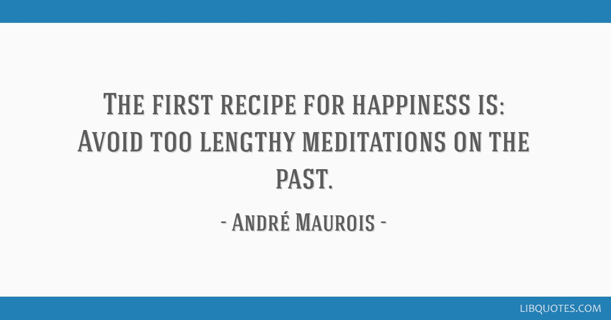 The first recipe for happiness is: Avoid too lengthy meditations on the past.