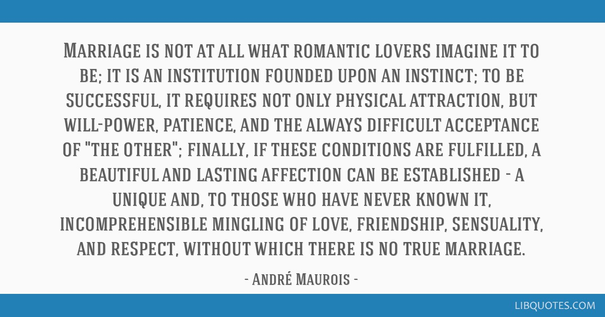 Marriage is not at all what romantic lovers imagine it to be; it is an institution founded upon an instinct; to be successful, it requires not only...
