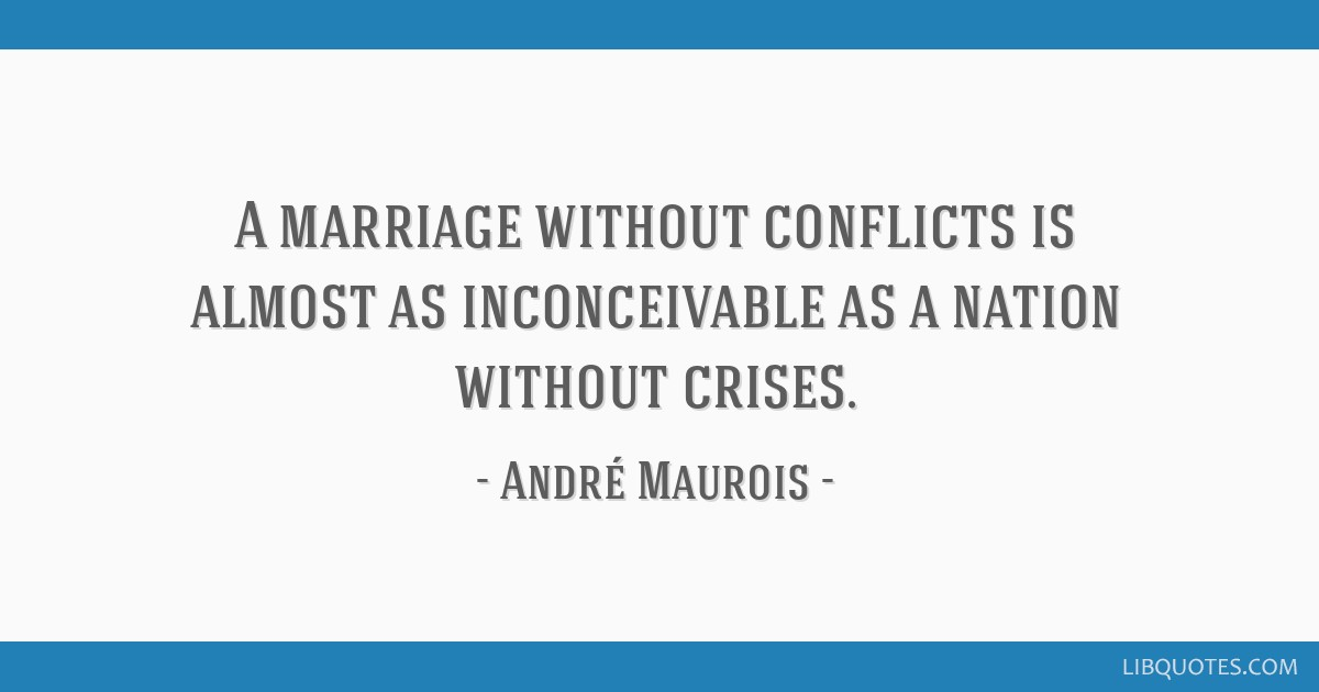 A marriage without conflicts is almost as inconceivable as a nation without crises.