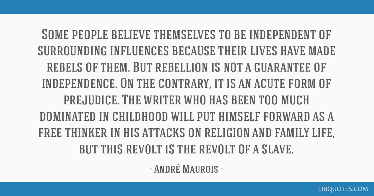 Some people believe themselves to be independent of surrounding influences because their lives have made rebels of them. But rebellion is not a...