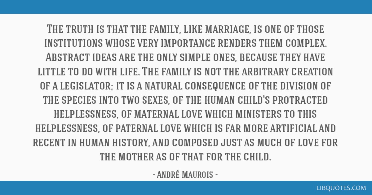 The truth is that the family, like marriage, is one of those institutions whose very importance renders them complex. Abstract ideas are the only...