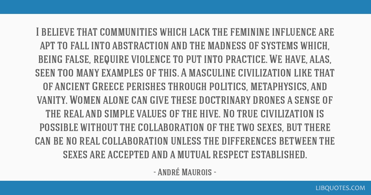 I believe that communities which lack the feminine influence are apt to fall into abstraction and the madness of systems which, being false, require...